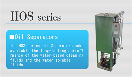 The HOS-series Oil Separators make available the long-lasting performance of the water-based cleaning fluids and the water-soluble fluids.