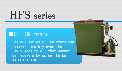 The HFS-series Oil Skimmers can recover forcibly even the low-viscosity oil that cannot be recoverd by using the belt skimmers,etc.